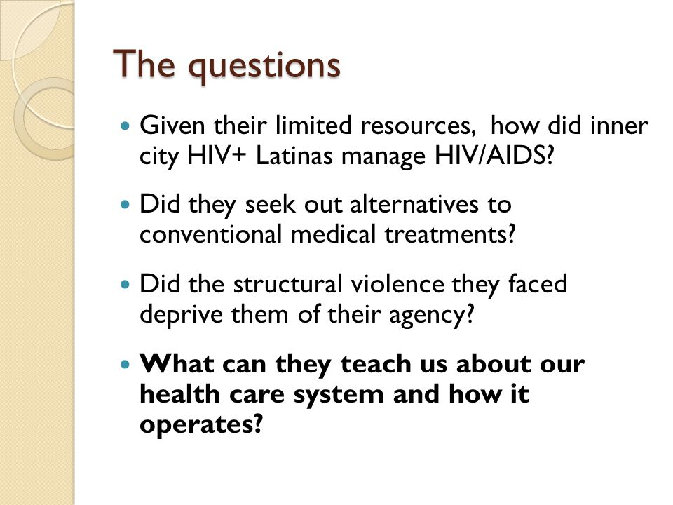 The questions Given their limited resources, how did inner city HIV+ Latinas manage HIV/AIDS? Did they seek out alternatives to conventional medical t