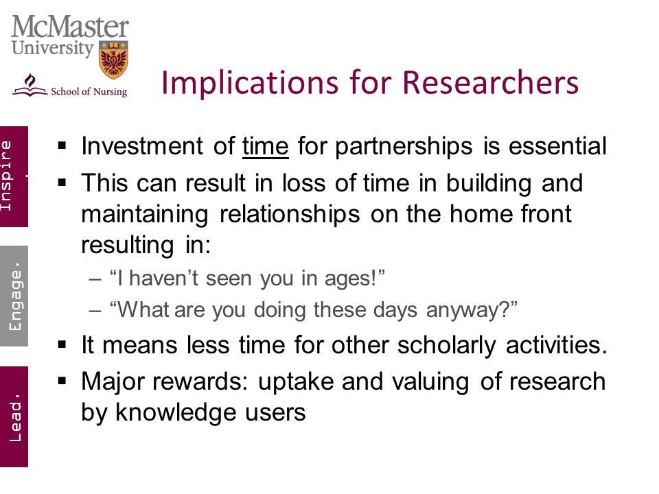 Inspire. Lead. Engage. Implications for Researchers  Investment of time for partnerships is essential  This can result in loss of time in building a