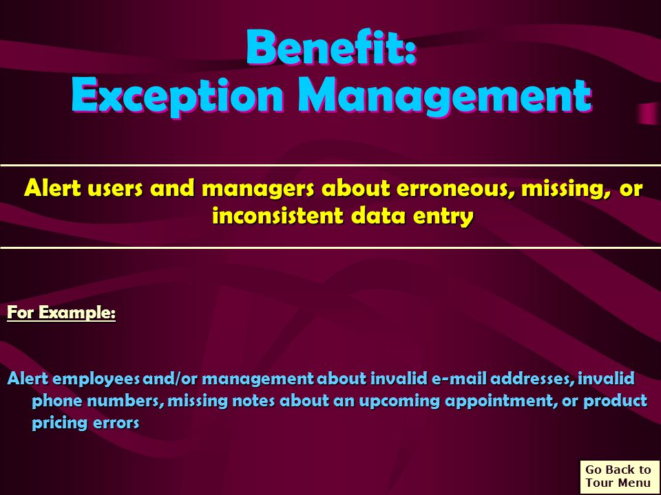 Benefit: Exception Management Benefit: Exception Management Alert users and managers about erroneous, missing, or inconsistent data entry Alert users and managers about erroneous, missing, or inconsistent data entry For Example: Alert employees and/or management about invalid e-mail addresses, invalid phone numbers, missing notes about an upcoming appointment, or product pricing errors Go Back to Tour Menu