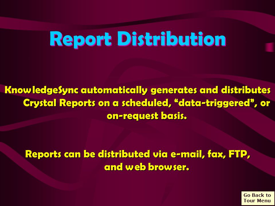 Report Distribution KnowledgeSync automatically generates and distributes Crystal Reports on a scheduled, data-triggered , or on-request basis.