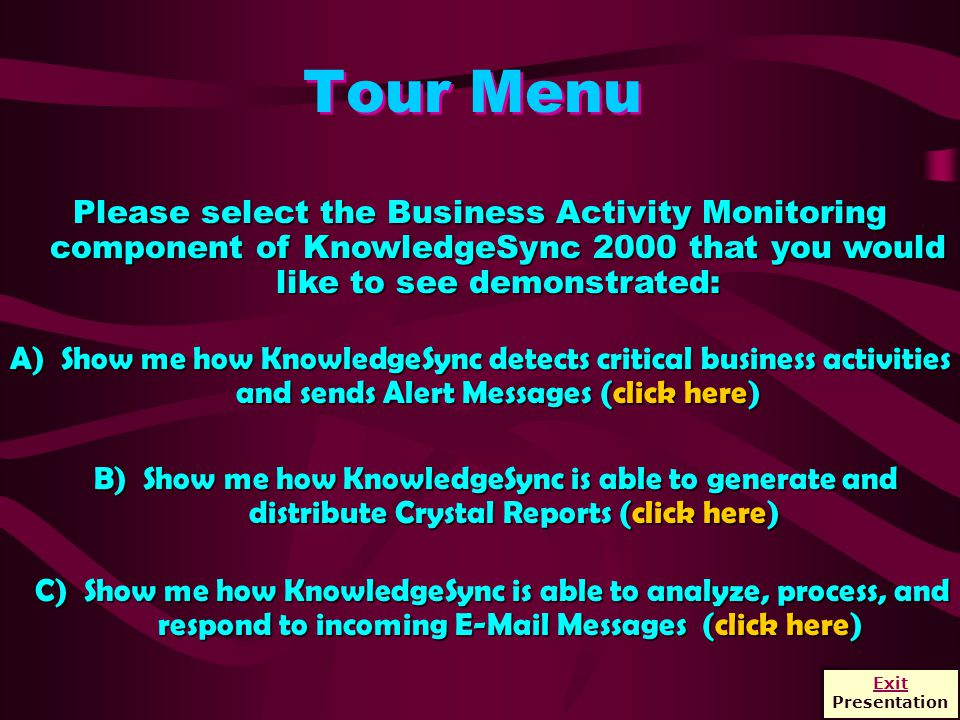 Tour Menu Please select the Business Activity Monitoring component of KnowledgeSync 2000 that you would like to see demonstrated: B) Show me how KnowledgeSync is able to generate and distribute Crystal Reports (click here) C) Show me how KnowledgeSync is able to analyze, process, and respond to incoming E-Mail Messages (click here) A) Show me how KnowledgeSync detects critical business activities and sends Alert Messages (click here) Exit Presentation
