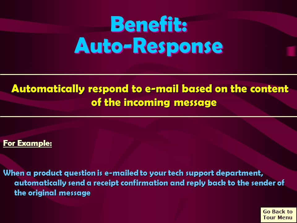 Benefit: Auto-Response Benefit: Auto-Response Automatically respond to e-mail based on the content of the incoming message Automatically respond to e-mail based on the content of the incoming message For Example: When a product question is e-mailed to your tech support department, automatically send a receipt confirmation and reply back to the sender of the original message Go Back to Tour Menu