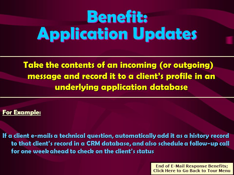 Benefit: Application Updates Benefit: Application Updates Take the contents of an incoming (or outgoing) message and record it to a client's profile in an underlying application database Take the contents of an incoming (or outgoing) message and record it to a client's profile in an underlying application database For Example: If a client e-mails a technical question, automatically add it as a history record to that client's record in a CRM database, and also schedule a follow-up call for one week ahead to check on the client's status End of E-Mail Response Benefits; Click Here to Go Back to Tour Menu