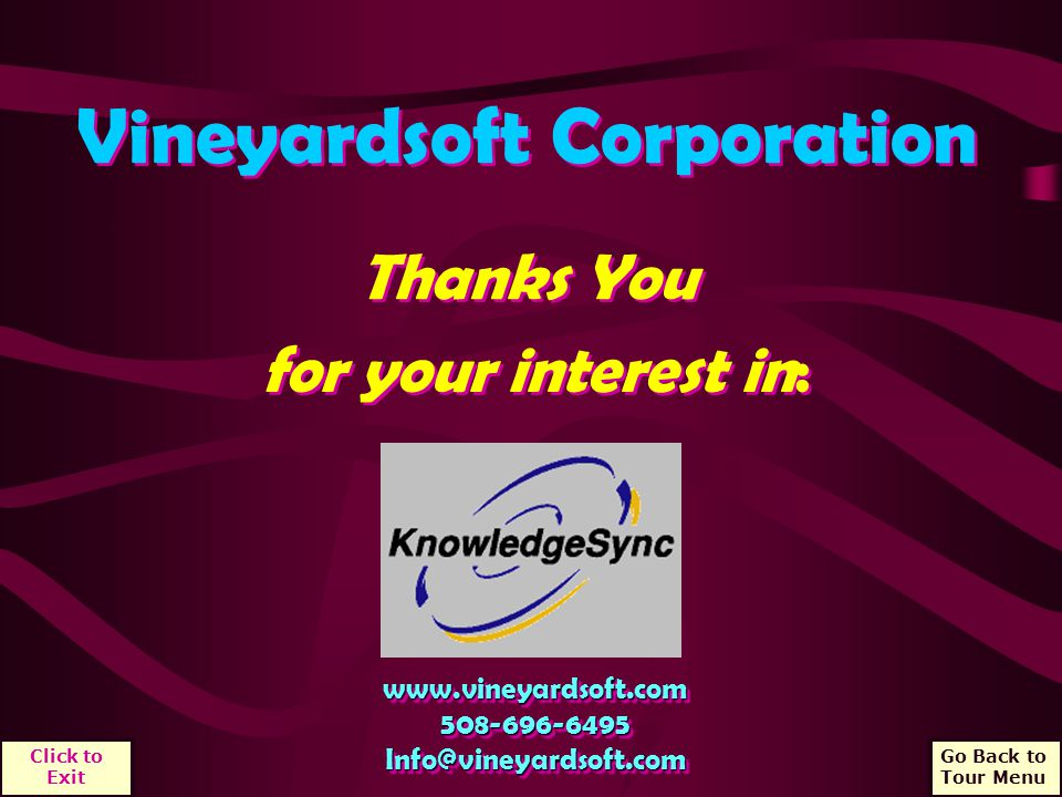 Vineyardsoft Corporation Thanks You www.vineyardsoft.com508-696-6495Info@vineyardsoft.comwww.vineyardsoft.com508-696-6495Info@vineyardsoft.com for your interest in: Go Back to Tour Menu Click to Exit