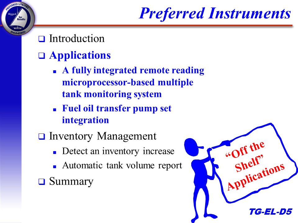 TG-EL-D5 Preferred Instruments q Introduction q Applications n A fully integrated remote reading microprocessor-based multiple tank monitoring system n Fuel oil transfer pump set integration q Inventory Management n Detect an inventory increase n Automatic tank volume report q Summary Off the Shelf Applications