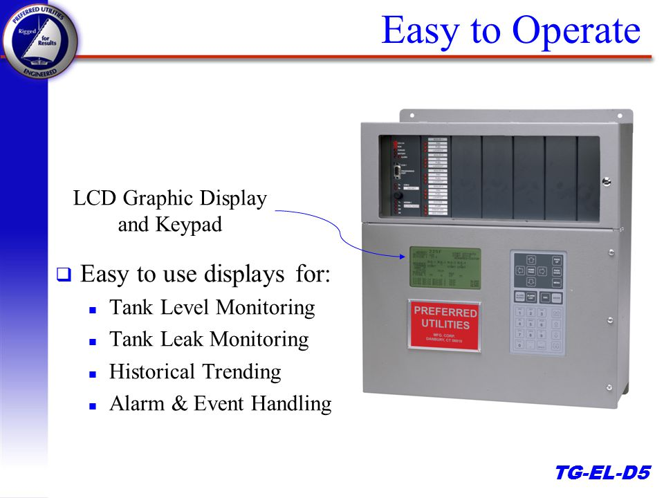 TG-EL-D5 Easy to Operate q Easy to use displays for: n Tank Level Monitoring n Tank Leak Monitoring n Historical Trending n Alarm & Event Handling LCD