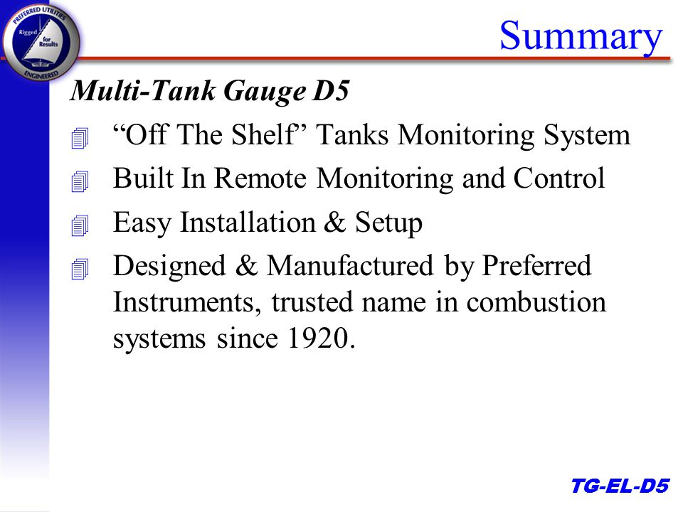 TG-EL-D5 Summary Multi-Tank Gauge D5 4 Off The Shelf Tanks Monitoring System 4 Built In Remote Monitoring and Control 4 Easy Installation & Setup 4 Designed & Manufactured by Preferred Instruments, trusted name in combustion systems since 1920.