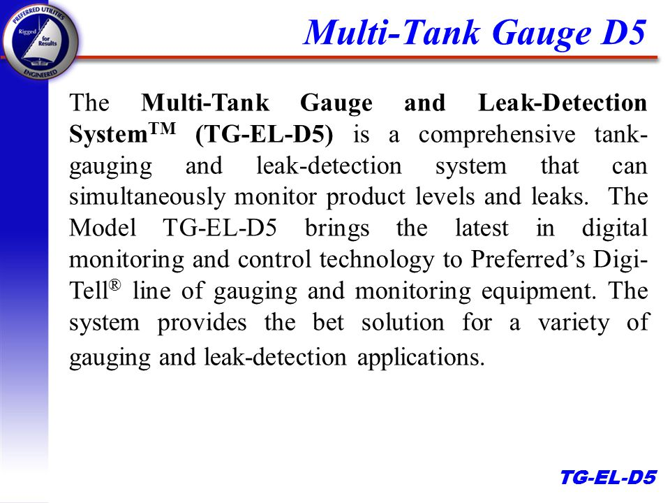 TG-EL-D5 The Multi-Tank Gauge and Leak-Detection System TM (TG-EL-D5) is a comprehensive tank- gauging and leak-detection system that can simultaneously monitor product levels and leaks.