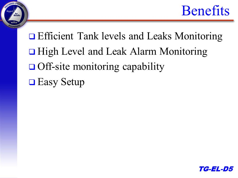 TG-EL-D5 Benefits q Efficient Tank levels and Leaks Monitoring q High Level and Leak Alarm Monitoring q Off-site monitoring capability q Easy Setup