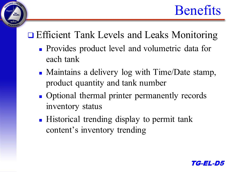 TG-EL-D5 Benefits q Efficient Tank Levels and Leaks Monitoring n Provides product level and volumetric data for each tank n Maintains a delivery log with Time/Date stamp, product quantity and tank number n Optional thermal printer permanently records inventory status n Historical trending display to permit tank content's inventory trending