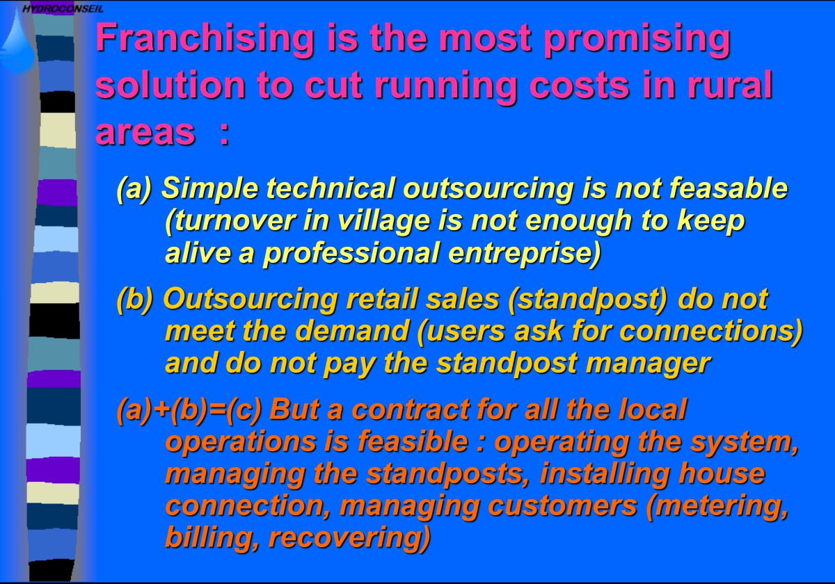 Franchising is the most promising solution to cut running costs in rural areas : (a) Simple technical outsourcing is not feasable (turnover in village is not enough to keep alive a professional entreprise) (b) Outsourcing retail sales (standpost) do not meet the demand (users ask for connections) and do not pay the standpost manager (a)+(b)=(c) But a contract for all the local operations is feasible : operating the system, managing the standposts, installing house connection, managing customers (metering, billing, recovering)