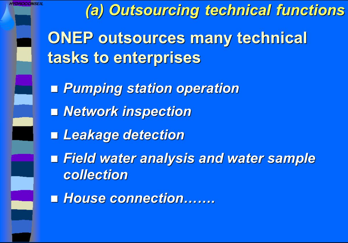 ONEP outsources many technical tasks to enterprises Pumping station operation Pumping station operation Network inspection Network inspection Leakage detection Leakage detection Field water analysis and water sample collection Field water analysis and water sample collection House connection…….