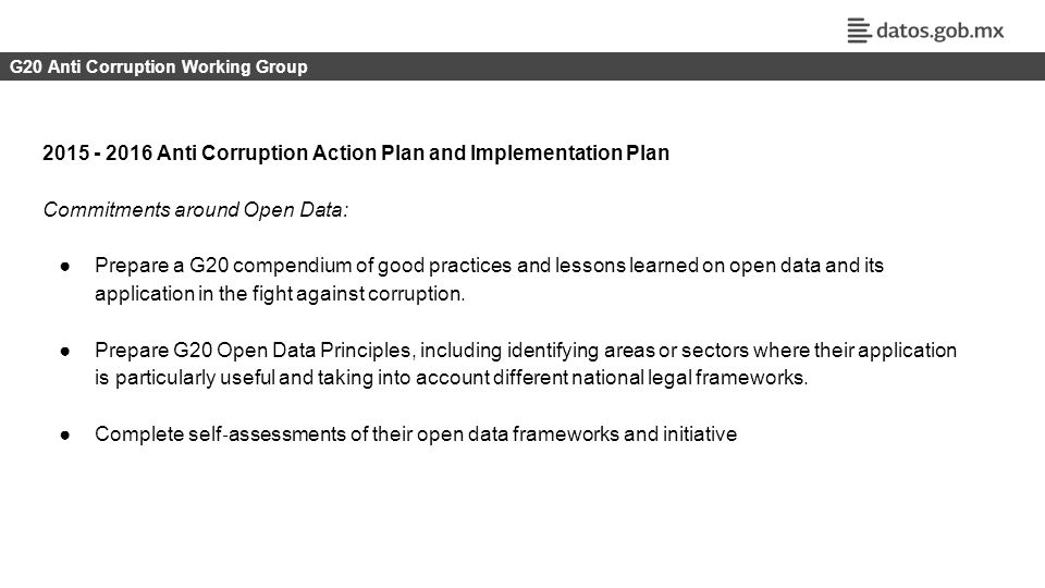 ESTRATEGIA IGITAL NACIONAL | DATOS ABIERTOS G20 Anti Corruption Working Group 2015 - 2016 Anti Corruption Action Plan and Implementation Plan Commitments around Open Data: ●Prepare a G20 compendium of good practices and lessons learned on open data and its application in the fight against corruption.