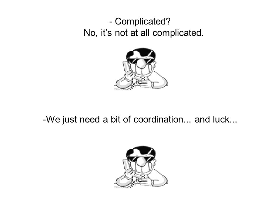 - Complicated? No, it's not at all complicated. -We just need a bit of coordination... and luck...