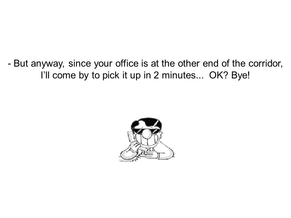 - But anyway, since your office is at the other end of the corridor, I'll come by to pick it up in 2 minutes...