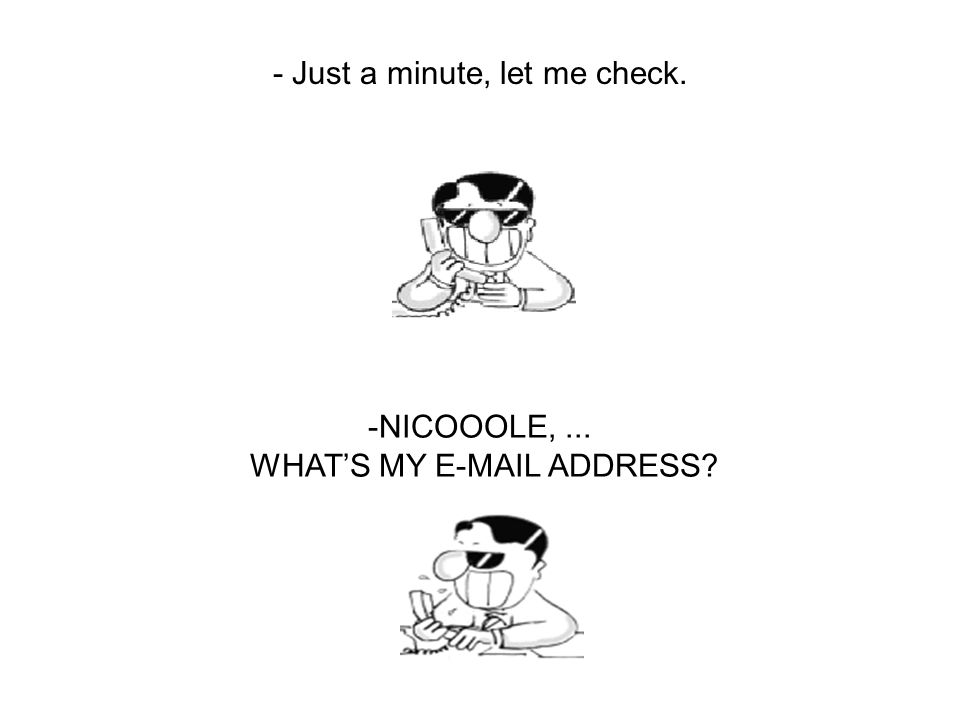 - Just a minute, let me check. -NICOOOLE,... WHAT'S MY E-MAIL ADDRESS?