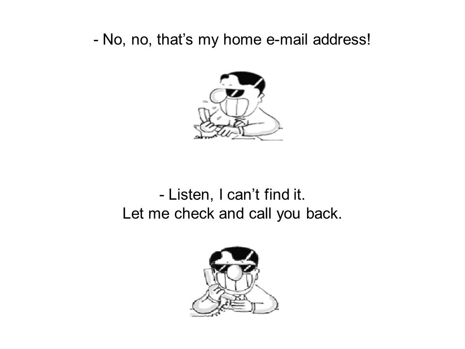 - No, no, that's my home e-mail address! - Listen, I can't find it. Let me check and call you back.