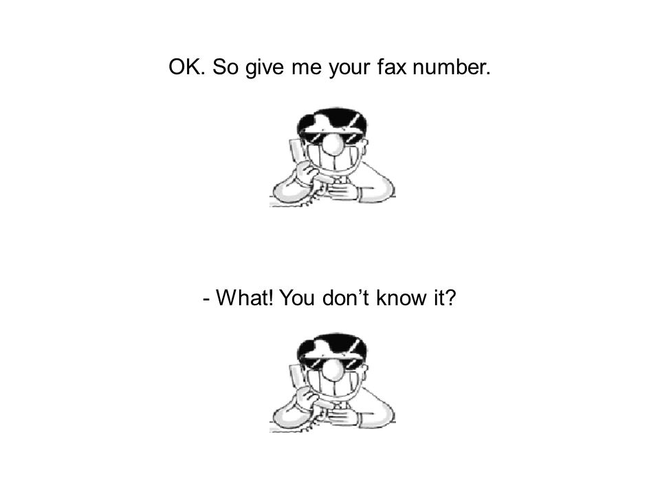 OK. So give me your fax number. - What! You don't know it?