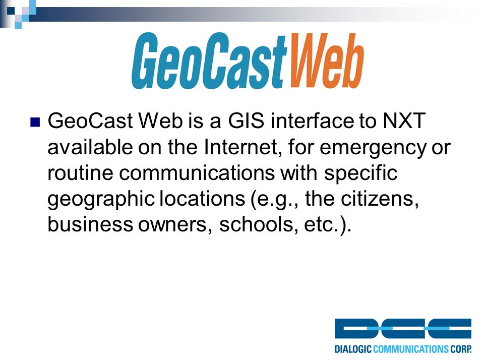 GeoCast Web is a GIS interface to NXT available on the Internet, for emergency or routine communications with specific geographic locations (e.g., the citizens, business owners, schools, etc.).