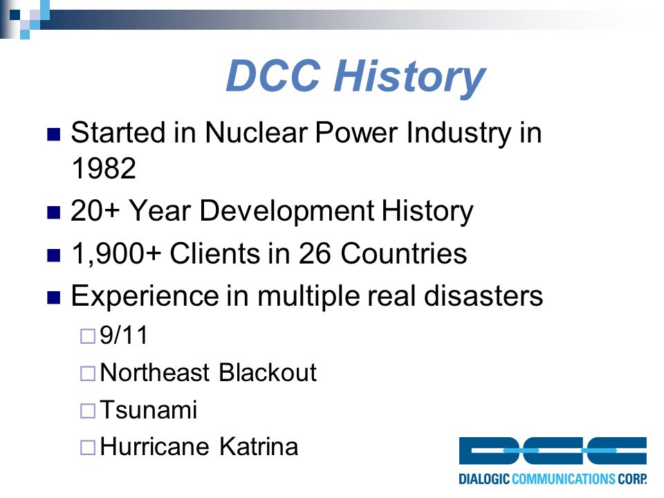 DCC History Started in Nuclear Power Industry in 1982 20+ Year Development History 1,900+ Clients in 26 Countries Experience in multiple real disasters  9/11  Northeast Blackout  Tsunami  Hurricane Katrina