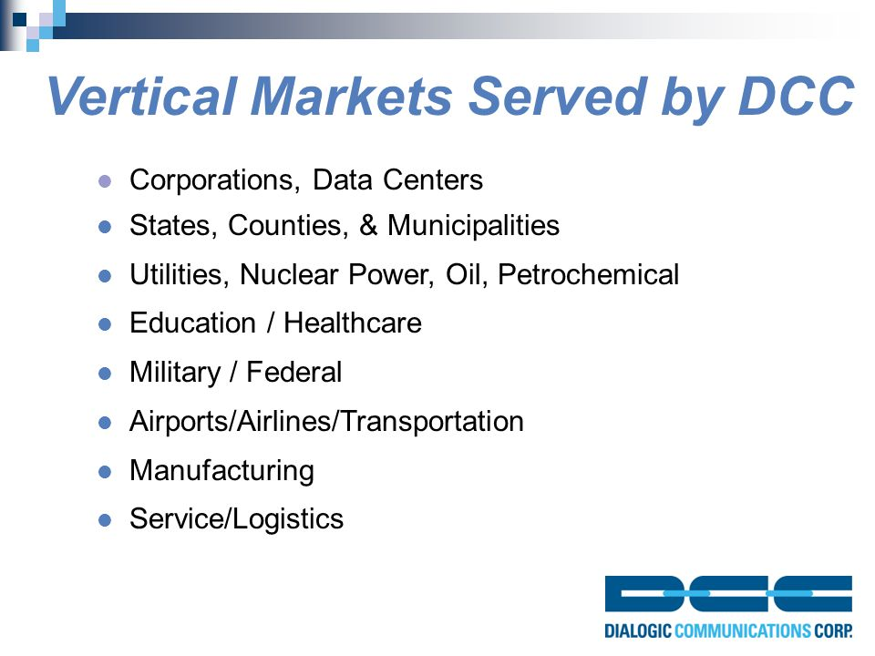 l Corporations, Data Centers l States, Counties, & Municipalities l Utilities, Nuclear Power, Oil, Petrochemical l Education / Healthcare l Military / Federal l Airports/Airlines/Transportation l Manufacturing l Service/Logistics Vertical Markets Served by DCC