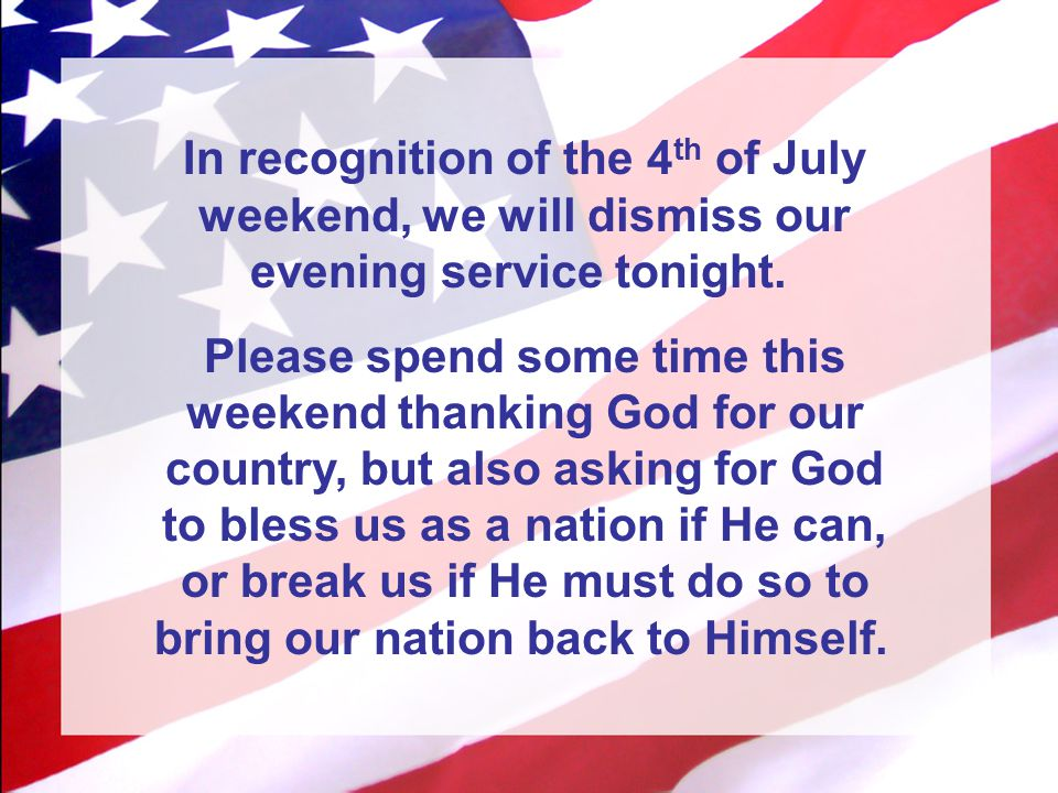 In recognition of the 4 th of July weekend, we will dismiss our evening service tonight. Please spend some time this weekend thanking God for our coun
