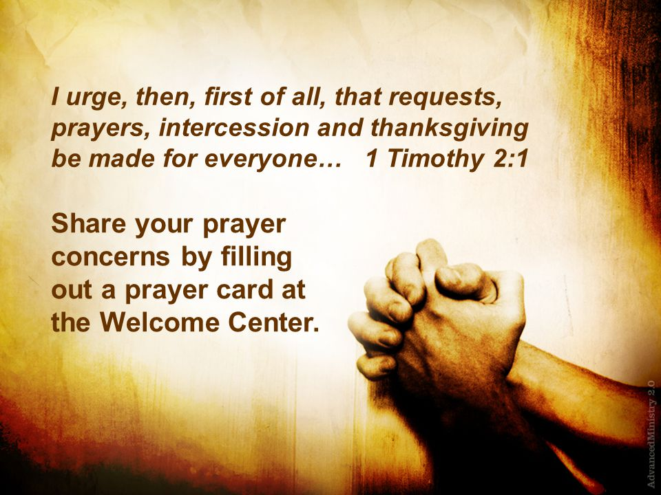 I urge, then, first of all, that requests, prayers, intercession and thanksgiving be made for everyone… 1 Timothy 2:1 Share your prayer concerns by fi