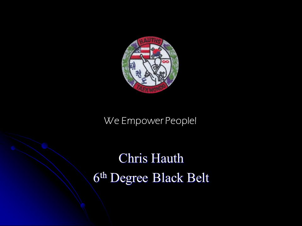 Chris Hauth 6 th Degree Black Belt We Empower People!