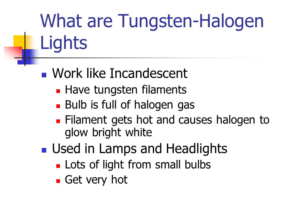 What are Tungsten-Halogen Lights Work like Incandescent Have tungsten filaments Bulb is full of halogen gas Filament gets hot and causes halogen to glow bright white Used in Lamps and Headlights Lots of light from small bulbs Get very hot