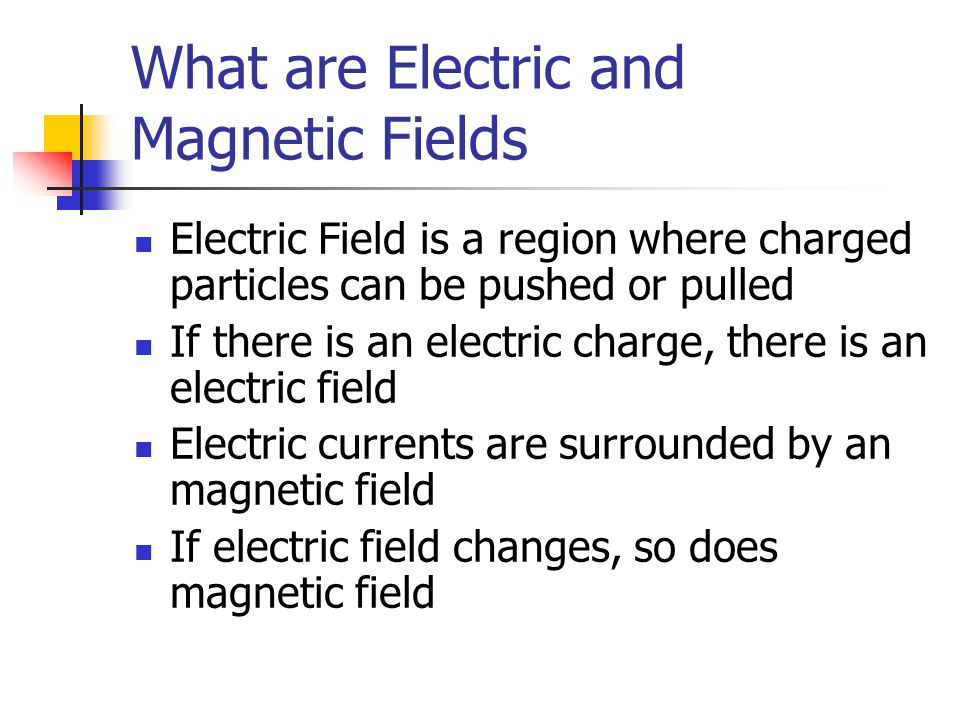 What are Electric and Magnetic Fields Electric Field is a region where charged particles can be pushed or pulled If there is an electric charge, there is an electric field Electric currents are surrounded by an magnetic field If electric field changes, so does magnetic field