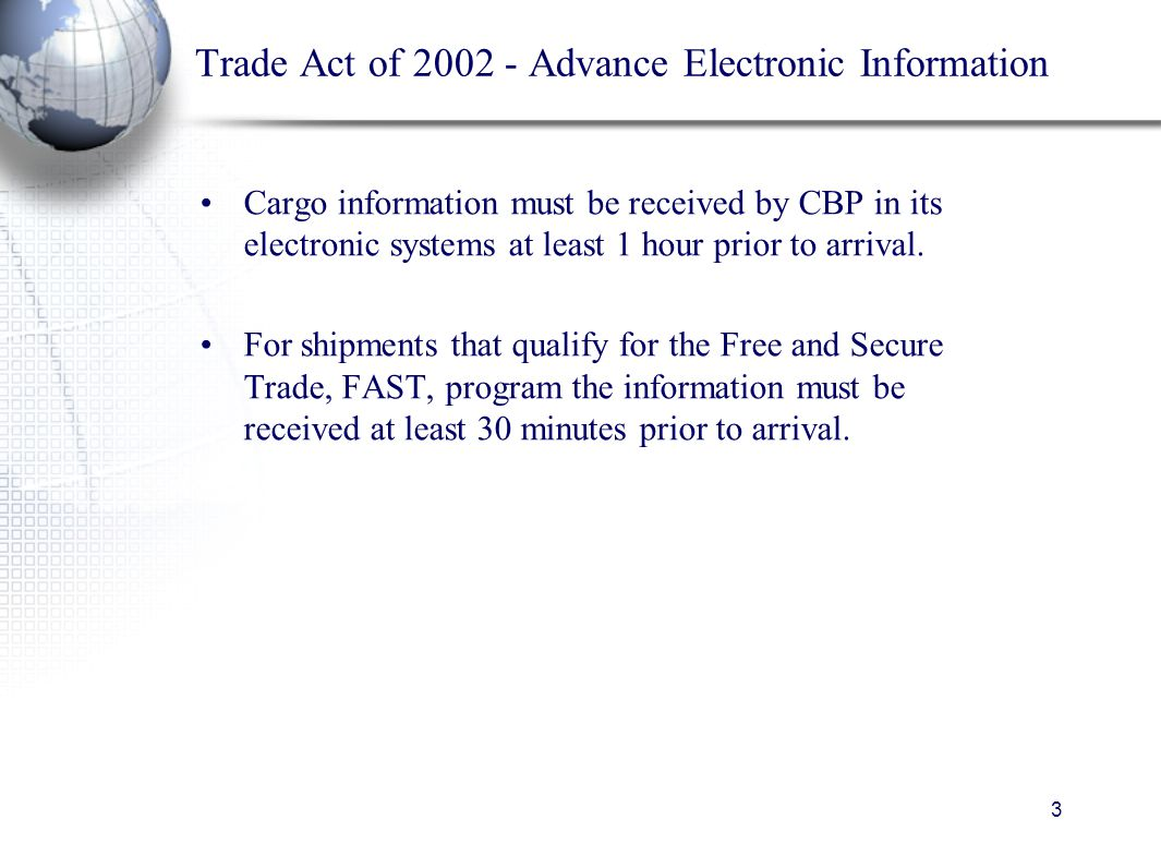 3 Trade Act of 2002 - Advance Electronic Information Cargo information must be received by CBP in its electronic systems at least 1 hour prior to arrival.