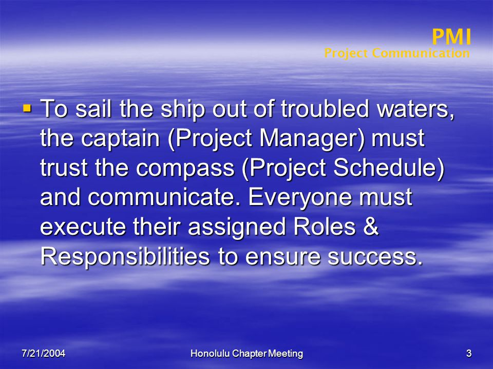 Project Communication PMI 7/21/2004Honolulu Chapter Meeting3  To sail the ship out of troubled waters, the captain (Project Manager) must trust the compass (Project Schedule) and communicate.