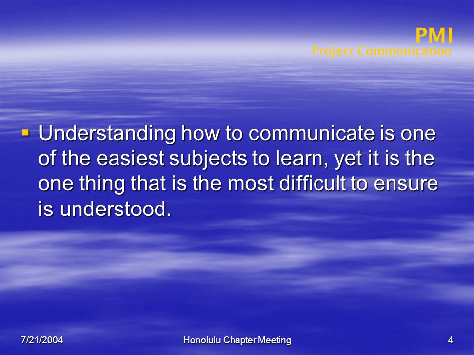 Project Communication PMI 7/21/2004Honolulu Chapter Meeting4  Understanding how to communicate is one of the easiest subjects to learn, yet it is the one thing that is the most difficult to ensure is understood.