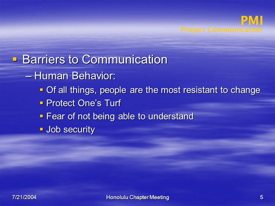 Project Communication PMI 7/21/2004Honolulu Chapter Meeting5 PMI  Barriers to Communication –Human Behavior:  Of all things, people are the most resistant to change  Protect One's Turf  Fear of not being able to understand  Job security