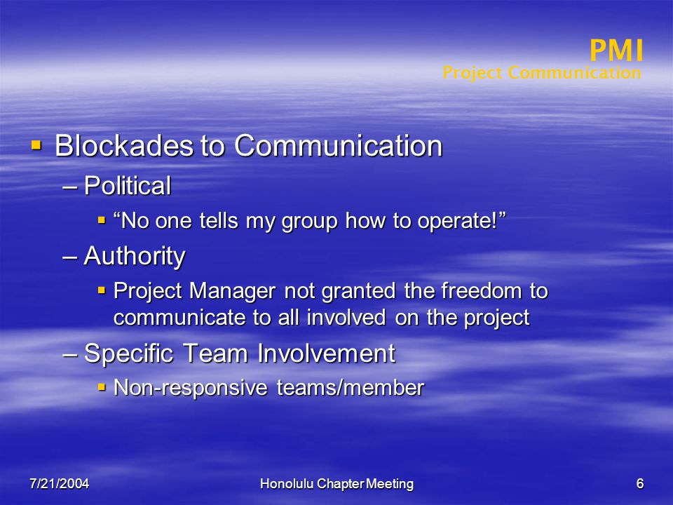 Project Communication PMI 7/21/2004Honolulu Chapter Meeting6  Blockades to Communication –Political  No one tells my group how to operate! –Authority  Project Manager not granted the freedom to communicate to all involved on the project –Specific Team Involvement  Non-responsive teams/member