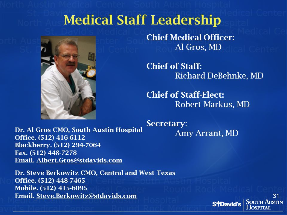 31 Chief Medical Officer: Al Gros, MD Chief of Staff: Richard DeBehnke, MD Chief of Staff-Elect: Robert Markus, MD Secretary: Amy Arrant, MD Medical S