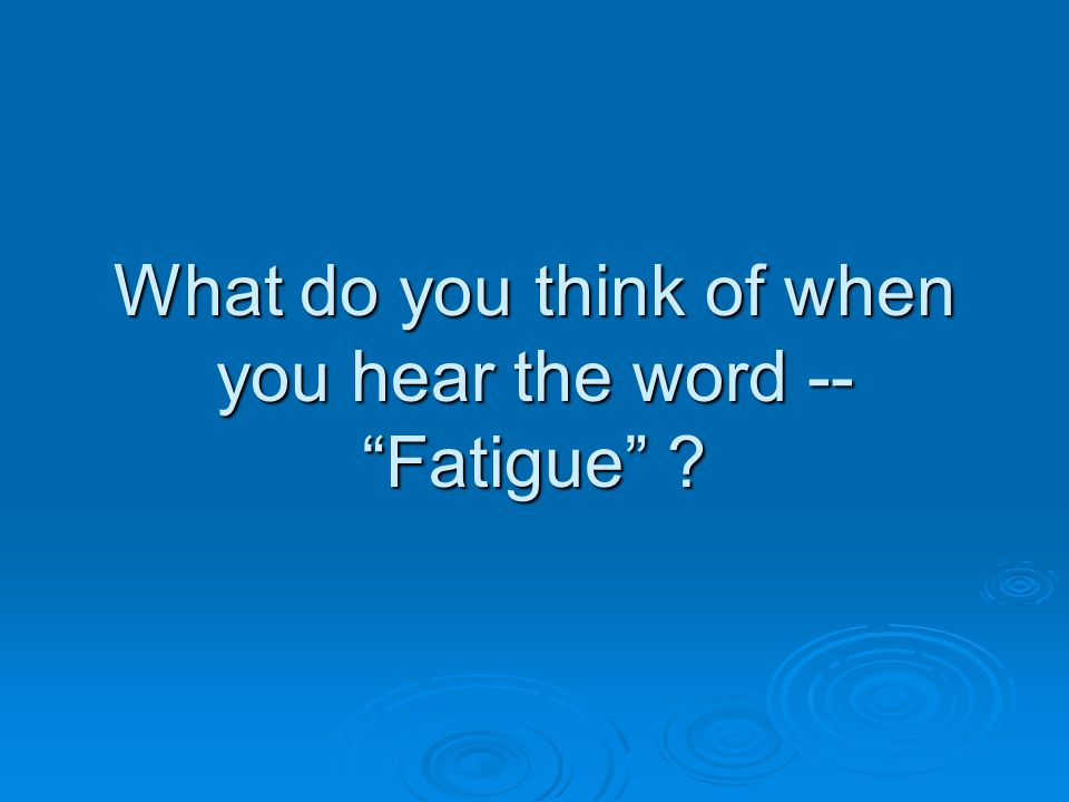 """What do you think of when you hear the word -- """"Fatigue"""" ?"""