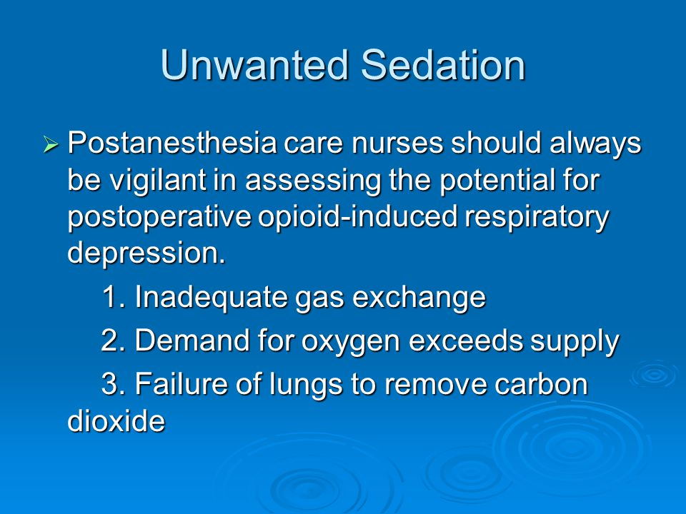 Unwanted Sedation  Postanesthesia care nurses should always be vigilant in assessing the potential for postoperative opioid-induced respiratory depre