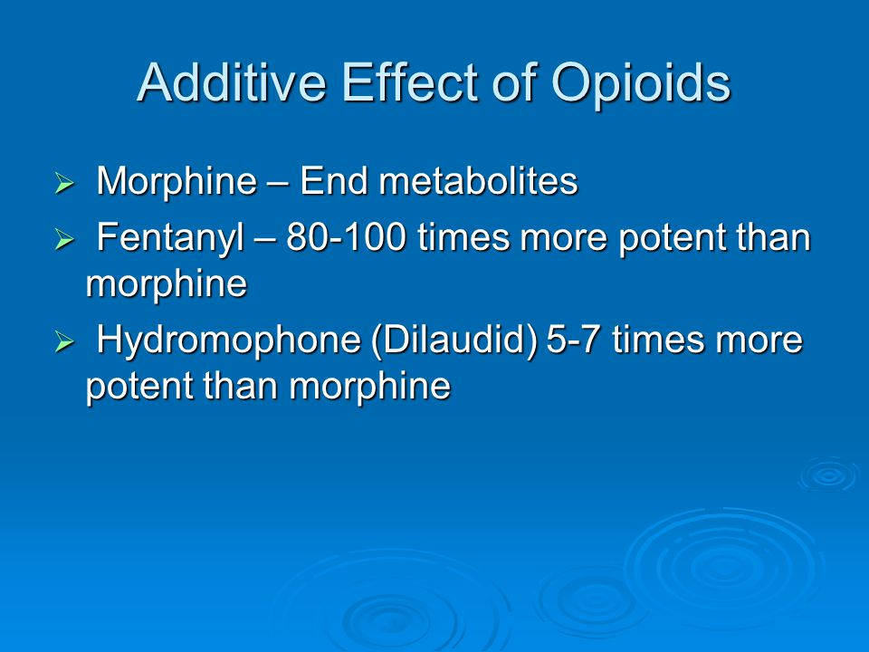Additive Effect of Opioids  Morphine – End metabolites  Fentanyl – 80-100 times more potent than morphine  Hydromophone (Dilaudid) 5-7 times more p