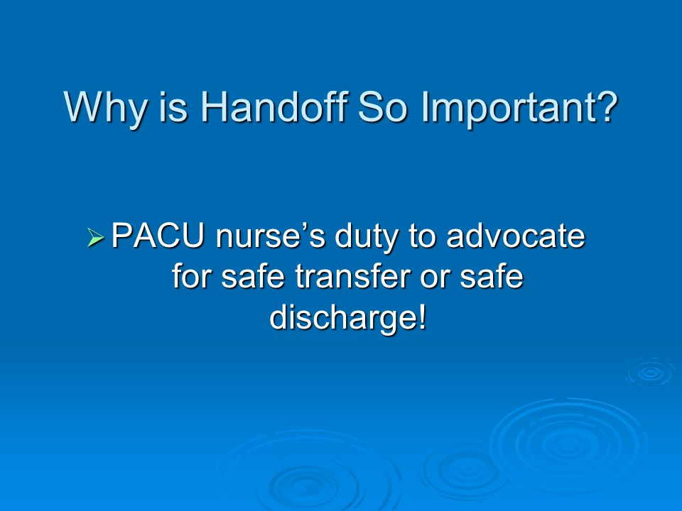 Why is Handoff So Important?  PACU nurse's duty to advocate for safe transfer or safe discharge!