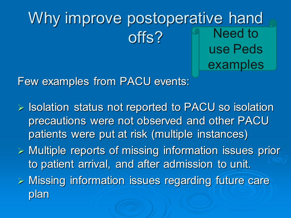 Why improve postoperative hand offs? Few examples from PACU events:  Isolation status not reported to PACU so isolation precautions were not observed