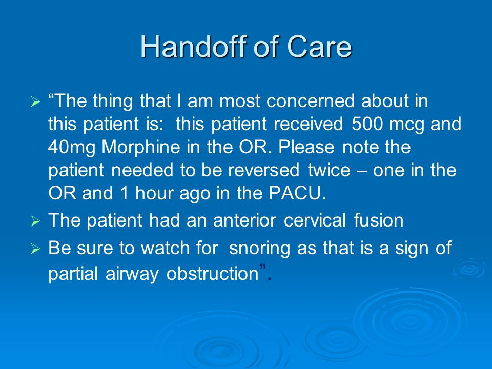 """Handoff of Care   """"The thing that I am most concerned about in this patient is: this patient received 500 mcg and 40mg Morphine in the OR. Please no"""