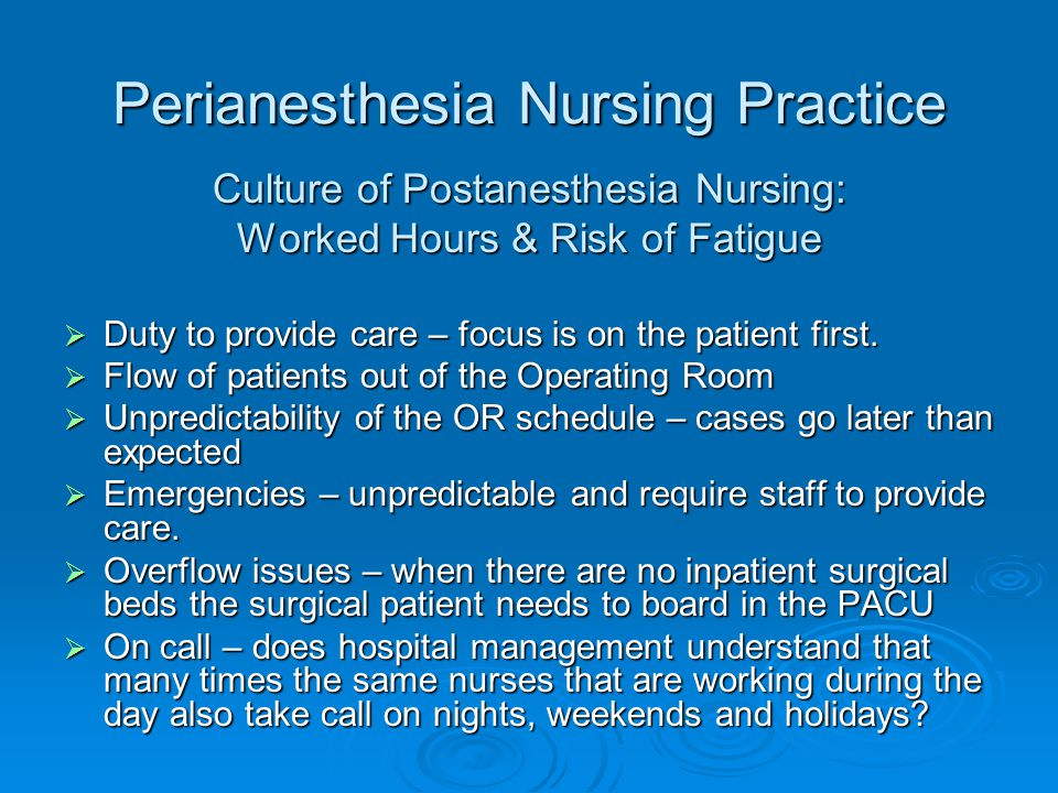 Perianesthesia Nursing Practice Culture of Postanesthesia Nursing: Worked Hours & Risk of Fatigue  Duty to provide care – focus is on the patient fir