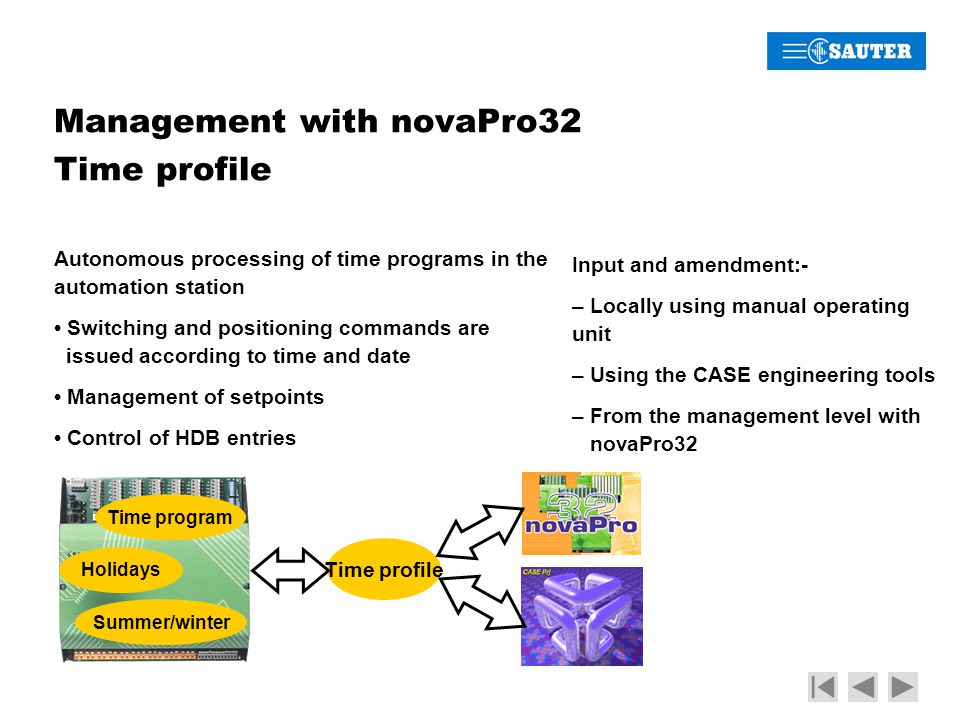 Management with novaPro32 Time profile Time program Holidays Summer/winter Time profile Autonomous processing of time programs in the automation station Switching and positioning commands are issued according to time and date Management of setpoints Control of HDB entries Input and amendment:- – Locally using manual operating unit – Using the CASE engineering tools – From the management level with novaPro32