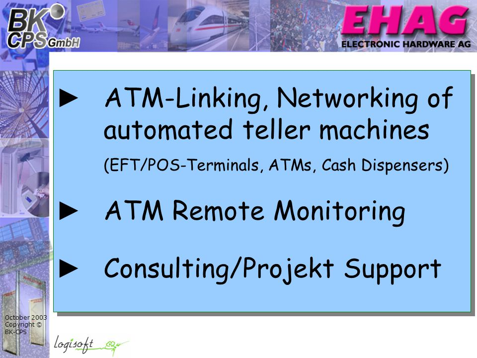 October 2003 Copyright © BK-CPS ► ATM-Linking, Networking of automated teller machines (EFT/POS-Terminals, ATMs, Cash Dispensers) ► ATM Remote Monitoring ► Consulting/Projekt Support