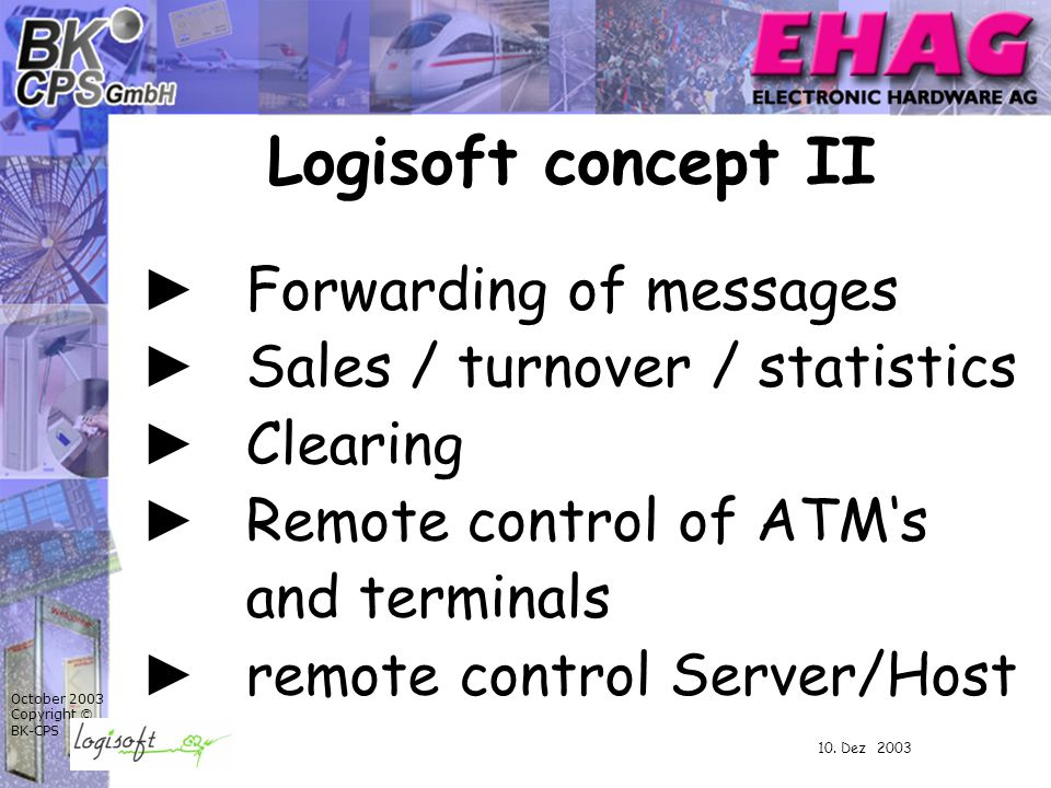 October 2003 Copyright © BK-CPS ► Forwarding of messages ► Sales / turnover / statistics ► Clearing ► Remote control of ATM's and terminals ► remote control Server/Host Logisoft concept II 10.
