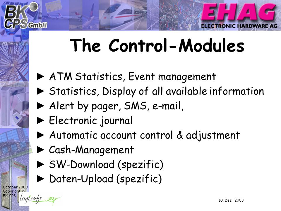October 2003 Copyright © BK-CPS ► ATM Statistics, Event management ► Statistics, Display of all available information ► Alert by pager, SMS, e-mail, ► Electronic journal ► Automatic account control & adjustment ► Cash-Management ► SW-Download (spezific) ► Daten-Upload (spezific) The Control-Modules 10.