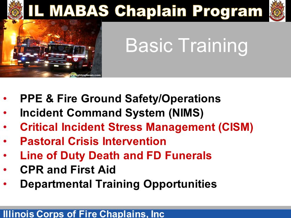 Illinois Corps of Fire Chaplains, Inc Basic Training PPE & Fire Ground Safety/Operations Incident Command System (NIMS) Critical Incident Stress Management (CISM) Pastoral Crisis Intervention Line of Duty Death and FD Funerals CPR and First Aid Departmental Training Opportunities