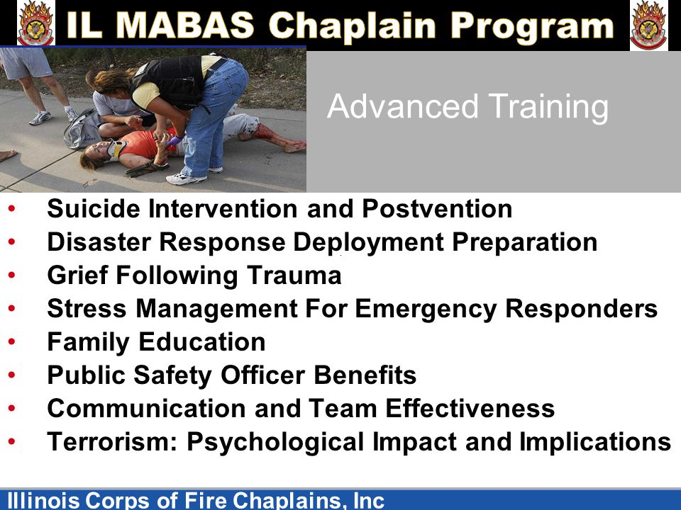 Illinois Corps of Fire Chaplains, Inc Advanced Training Suicide Intervention and Postvention Disaster Response Deployment Preparation Grief Following Trauma Stress Management For Emergency Responders Family Education Public Safety Officer Benefits Communication and Team Effectiveness Terrorism: Psychological Impact and Implications