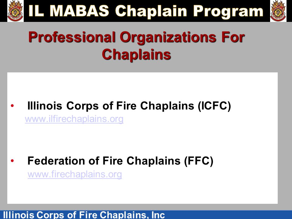 Illinois Corps of Fire Chaplains, Inc Professional Organizations For Chaplains Illinois Corps of Fire Chaplains (ICFC) www.ilfirechaplains.org Federation of Fire Chaplains (FFC) www.firechaplains.org